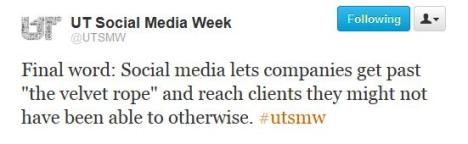 "Twitter: Final word: Social media lets companies get past ""the velvet rope"" and reach clients they might not have been able to otherwise. #utsmw -@utsmw"